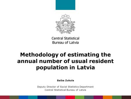 Methodology of estimating the annual number of usual resident population in Latvia Baiba Zukula Deputy Director of Social Statistics Department Central.