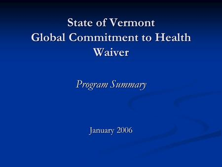 State of Vermont Global Commitment to Health Waiver Program Summary January 2006.