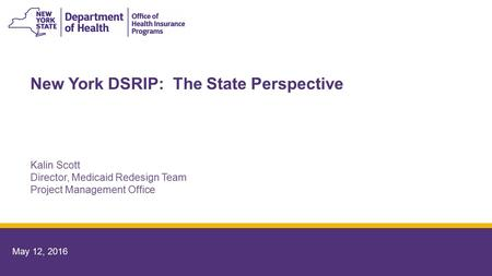 May 12, 2016 New York DSRIP: The State Perspective Kalin Scott Director, Medicaid Redesign Team Project Management Office.
