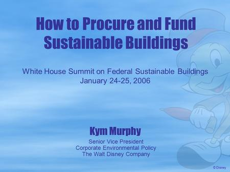 How to Procure and Fund Sustainable Buildings Kym Murphy Senior Vice President Corporate Environmental Policy The Walt Disney Company White House Summit.