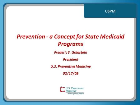 USPM Prevention - a Concept for State Medicaid Programs Frederic S. Goldstein President U.S. Preventive Medicine 02/17/09.