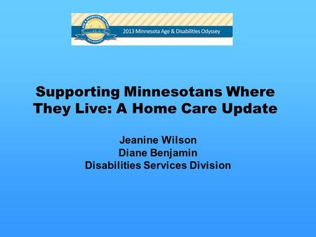 Supporting Minnesotans Where They Live: A Home Care Update Jeanine Wilson Diane Benjamin Disabilities Services Division.