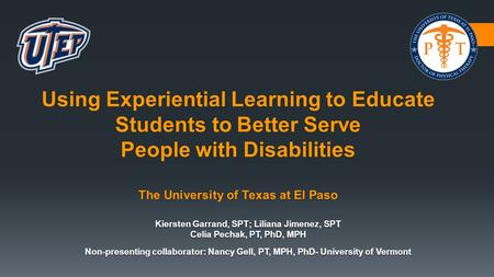 Using Experiential Learning to Educate Students to Better Serve People with Disabilities The University of Texas at El Paso Kiersten Garrand, SPT; Liliana.