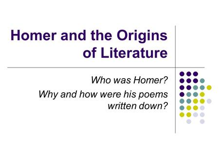 Homer and the Origins of Literature Who was Homer? Why and how were his poems written down?