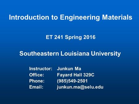 Introduction to Engineering Materials ET 241 Spring 2016 Southeastern Louisiana University Instructor:Junkun Ma Office:Fayard Hall 329C Phone:(985)549-2501.