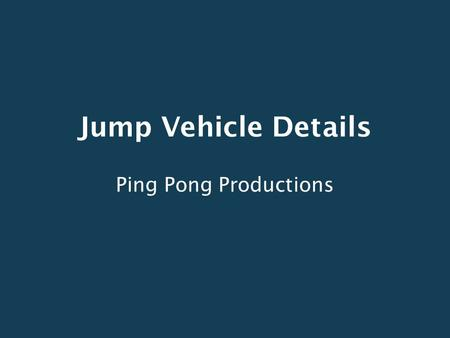 Jump Vehicle Details Ping Pong Productions. Design Strategy Start with an already proven vehicle concept Improve upon it with modern technology Allow.