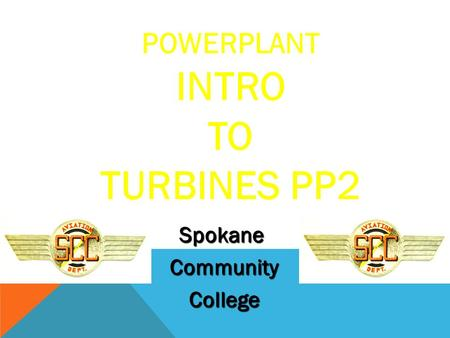 POWERPLANT INTRO TO TURBINES PP2 Spokane Community Community College College.
