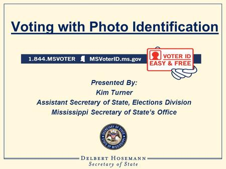 Voting with Photo Identification Presented By: Kim Turner Assistant Secretary of State, Elections Division Mississippi Secretary of State's Office.