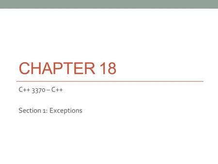 CHAPTER 18 C++ 3370 – C++ Section 1: Exceptions. Error Handling with Exceptions Forces you to defend yourself Separates error handling code from the source.