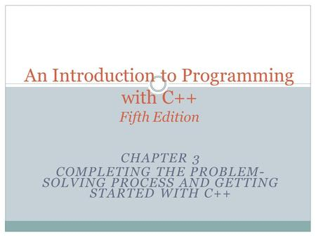 CHAPTER 3 COMPLETING THE PROBLEM- SOLVING PROCESS AND GETTING STARTED WITH C++ An Introduction to Programming with C++ Fifth Edition.