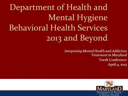 Department of Health and Mental Hygiene Behavioral Health Services 2013 and Beyond Integrating Mental Health and Addiction Treatment in Maryland Tuerk.