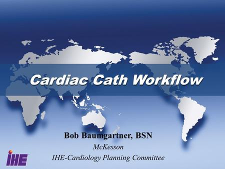 Cardiac Cath Workflow Bob Baumgartner, BSN McKesson IHE-Cardiology Planning Committee.