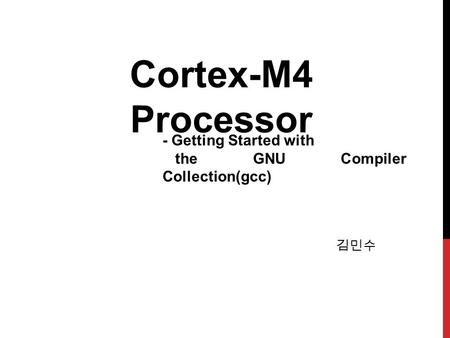 김민수 Cortex-M4 Processor - Getting Started with the GNU Compiler Collection(gcc)