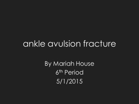 Ankle avulsion fracture By Mariah House 6 th Period 5/1/2015.