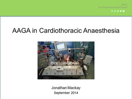 AAGA in Cardiothoracic Anaesthesia Jonathan Mackay September 2014 NAP5 The 5th National Audit Project ■ ■ ■ ■ ■