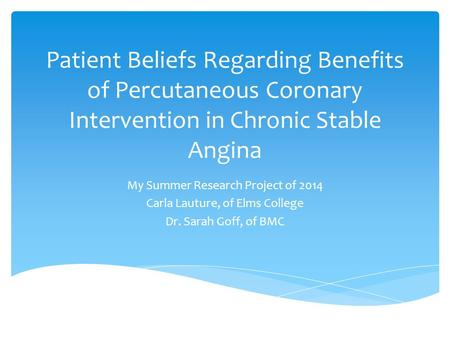 Patient Beliefs Regarding Benefits of Percutaneous Coronary Intervention in Chronic Stable Angina My Summer Research Project of 2014 Carla Lauture, of.