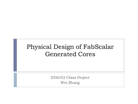 Physical Design of FabScalar Generated Cores EE6052 Class Project Wei Zhang.