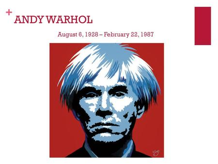 + ANDY WARHOL August 6, 1928 – February 22, 1987.