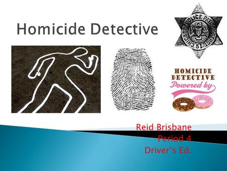 Reid Brisbane Period 4 Driver's Ed..  Homicide detectives are responsible for the gathering and process of evidence involved in a murder  Detectives.