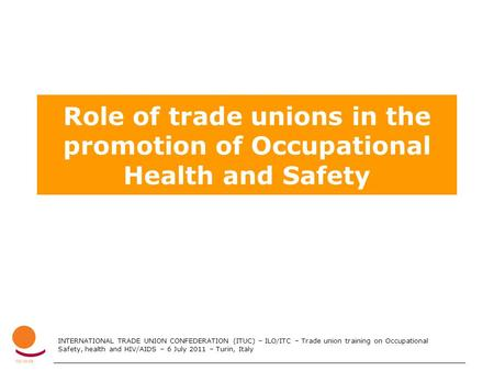 INTERNATIONAL TRADE UNION CONFEDERATION (ITUC) – ILO/ITC – Trade union training on Occupational Safety, health and HIV/AIDS – 6 July 2011 – Turin, Italy.