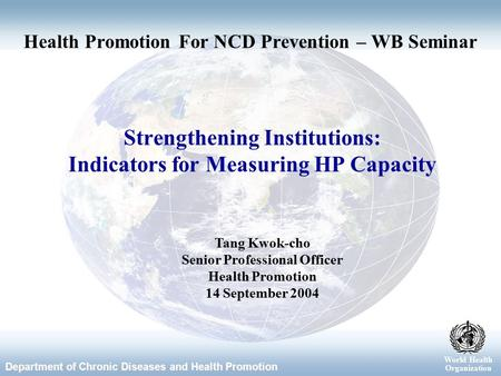 World Health Organization Department of Chronic Diseases and Health Promotion World Health Organization Strengthening Institutions: Indicators for Measuring.