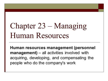 Chapter 23 – Managing Human Resources Human resources management (personnel management) – all activities involved with acquiring, developing, and compensating.