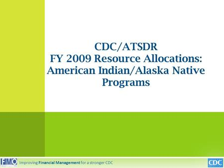 CDC/ATSDR FY 2009 Resource Allocations: American Indian/Alaska Native Programs Improving Financial Management for a stronger CDC.
