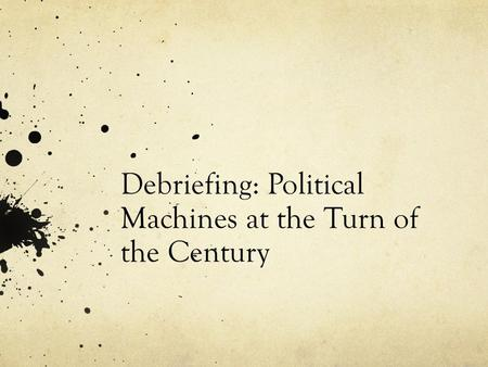 Debriefing: Political Machines at the Turn of the Century.