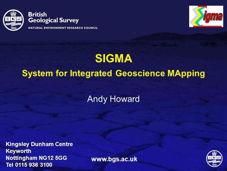 Kingsley Dunham Centre Keyworth Nottingham NG12 5GG Tel 0115 936 3100 www.bgs.ac.uk SIGMA System for Integrated Geoscience MApping Andy Howard.