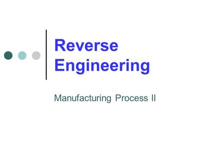Reverse Engineering Manufacturing Process II. What is Reverse Engineering? Reverse Engineering is the process of taking a finished product and reconstructing.