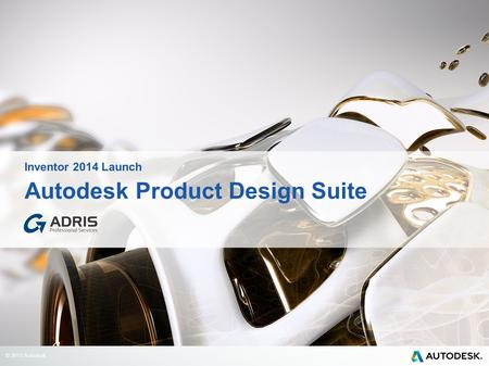 © 2013 Autodesk Autodesk Product Design Suite Inventor 2014 Launch.