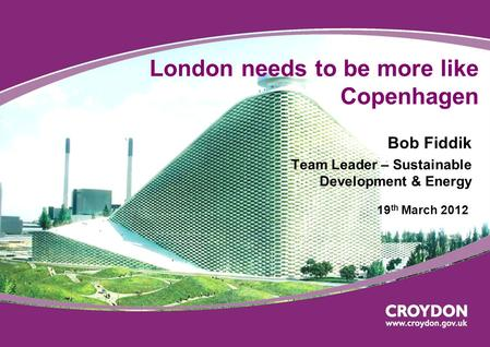 London needs to be more like Copenhagen Bob Fiddik Team Leader – Sustainable Development & Energy 19 th March 2012.