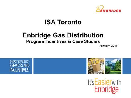 ISA Toronto Enbridge Gas Distribution Program Incentives & Case Studies January, 2011.
