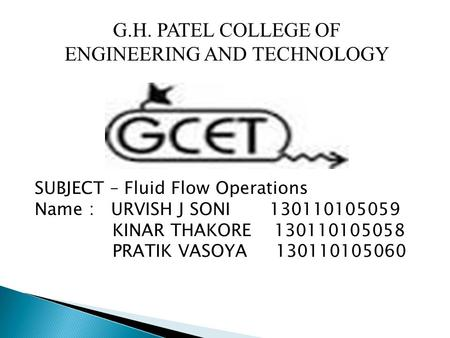G.H. PATEL COLLEGE OF ENGINEERING AND TECHNOLOGY SUBJECT – Fluid Flow Operations Name : URVISH J SONI 130110105059 KINAR THAKORE 130110105058 PRATIK VASOYA.