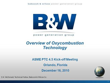 Overview of Oxycombustion Technology ASME PTC 4.5 Kick-off Meeting Orlando, Florida December 16, 2010 1 D.K. McDonald, Technical Fellow, Babcock & Wilcox.