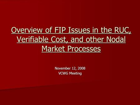 Overview of FIP Issues in the RUC, Verifiable Cost, and other Nodal Market Processes November 12, 2008 VCWG Meeting.
