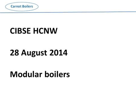 CIBSE HCNW 28 August 2014 Modular boilers. Traditional or low-tech replacement boiler installation; Multiple boilers eg 2 no 66% of load for security.