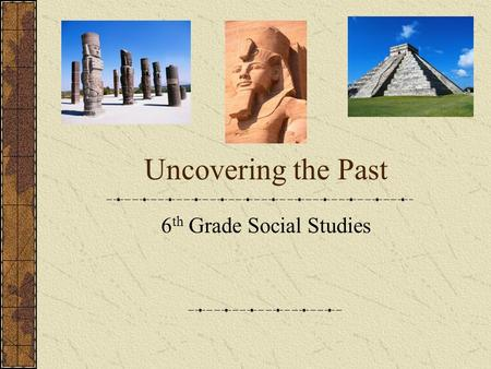 Uncovering the Past 6 th Grade Social Studies. What is History? History is the study of the past. Historians study history by using clues from the past.