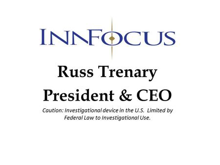 Russ Trenary President & CEO Caution: Investigational device in the U.S. Limited by Federal Law to Investigational Use.
