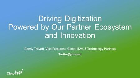 Driving Digitization Powered by Our Partner Ecosystem and Innovation Denny Trevett, Vice President, Global ISVs & Technology Partners