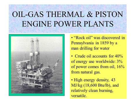 "OIL-GAS <strong>THERMAL</strong> & PISTON ENGINE <strong>POWER</strong> <strong>PLANTS</strong> ""Rock oil"" was discovered in Pennsylvania in 1859 by <strong>a</strong> man drilling for water Crude oil accounts for 40%"
