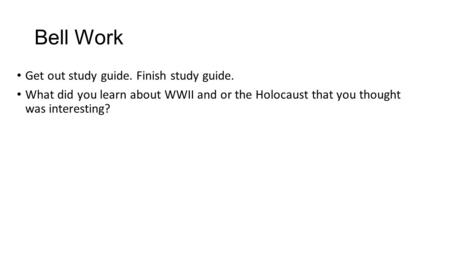 Bell Work Get out study guide. Finish study guide. What did you learn about WWII and or the Holocaust that you thought was interesting?