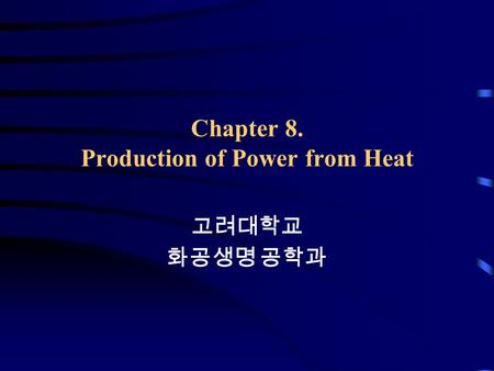 Chapter 8. Production of Power from Heat 고려대학교 화공생명 공학과.
