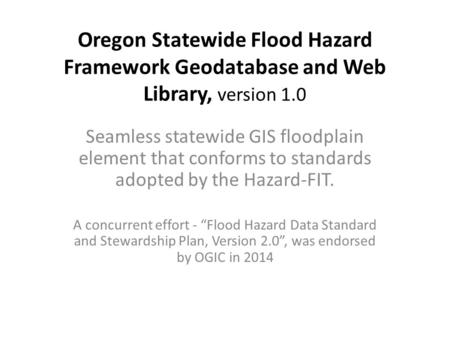 Oregon Statewide Flood Hazard Framework Geodatabase and Web Library, version 1.0 Seamless statewide GIS floodplain element that conforms to standards adopted.