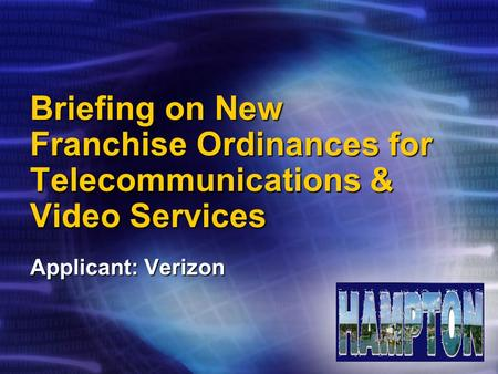Briefing on New Franchise Ordinances for Telecommunications & Video Services Applicant: Verizon.