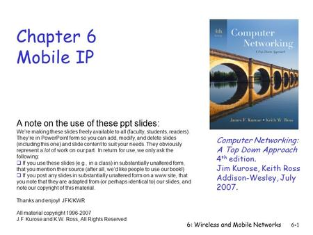 6: Wireless and Mobile Networks 6-1 Chapter 6 Mobile IP A note on the use of these ppt slides: We're making these slides freely available to all (faculty,