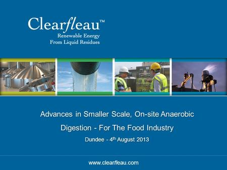 © Clearfleau Advances in Smaller Scale, On-site Anaerobic Digestion - For The Food Industry Dundee - 4 th August 2013 www.clearfleau.com.