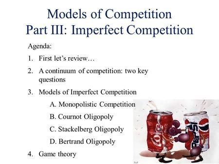 Models of Competition Part III: Imperfect Competition Agenda: 1.First let's review… 2.A continuum of competition: two key questions 3. Models of Imperfect.