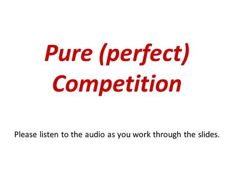 Pure (perfect) Competition Please listen to the audio as you work through the slides.