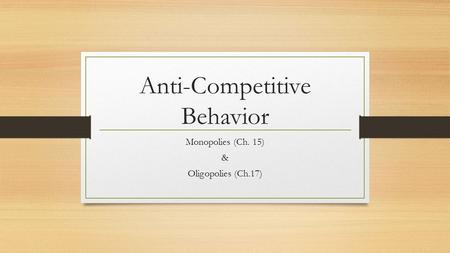 Anti-Competitive Behavior Monopolies (Ch. 15) & Oligopolies (Ch.17)